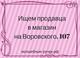 Ищем продавца в магазин на Воровского, 107